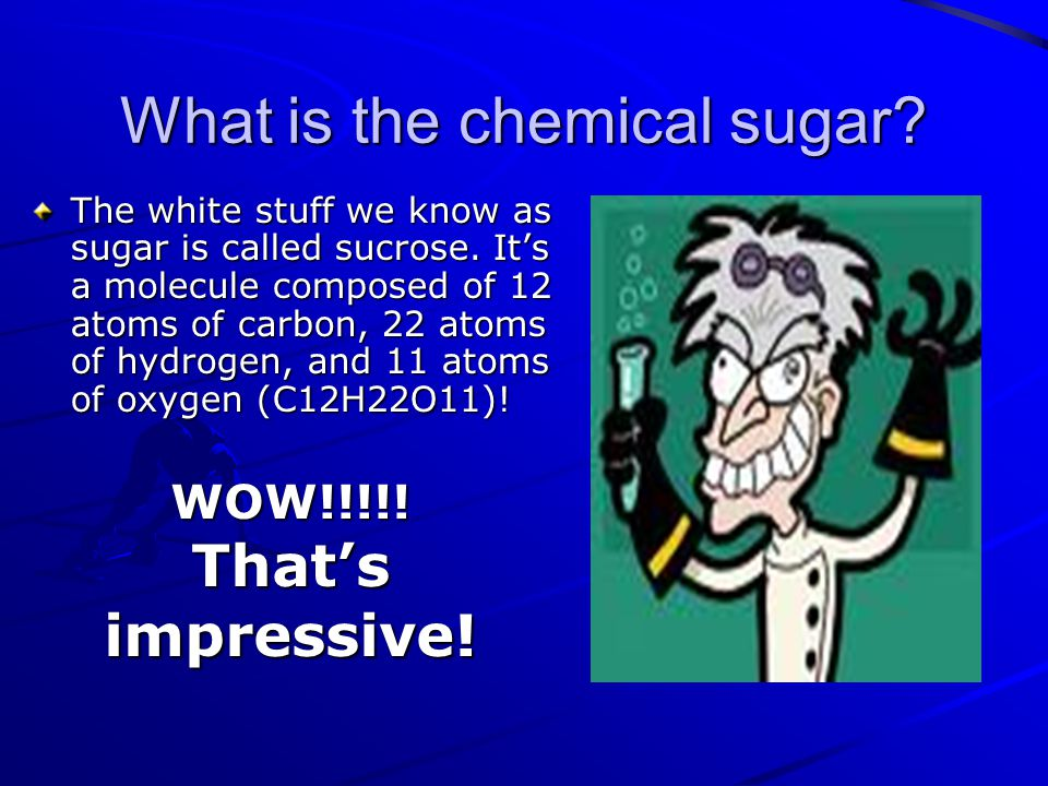What is the chemical sugar. The white stuff we know as sugar is called sucrose.