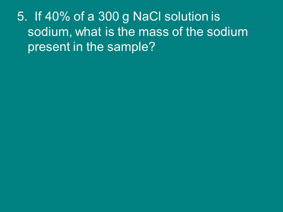 5. If 40% of a 300 g NaCl solution is sodium, what is the mass of the sodium present in the sample