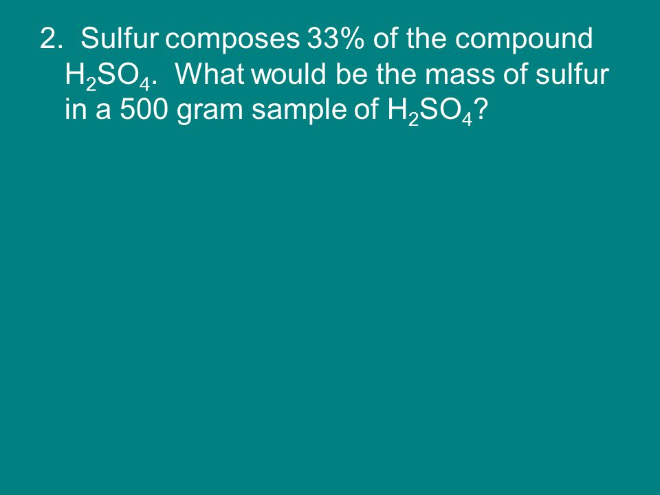 2. Sulfur composes 33% of the compound H 2 SO 4.