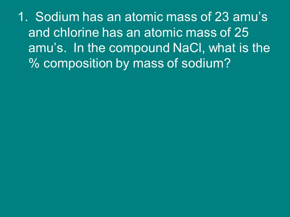 1. Sodium has an atomic mass of 23 amu's and chlorine has an atomic mass of 25 amu's. In the compound NaCl, what is the % composition by mass of sodiu