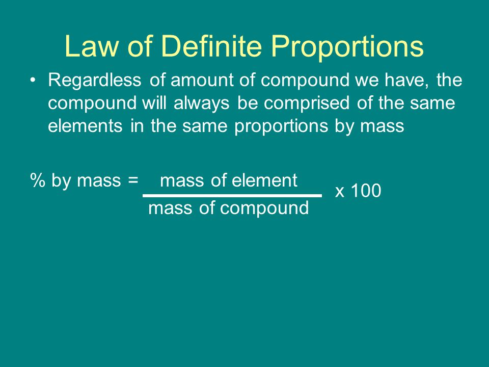Regardless of amount of compound we have, the compound will always be comprised of the same elements in the same proportions by mass % by mass = mass of element mass of compound Law of Definite Proportions x 100