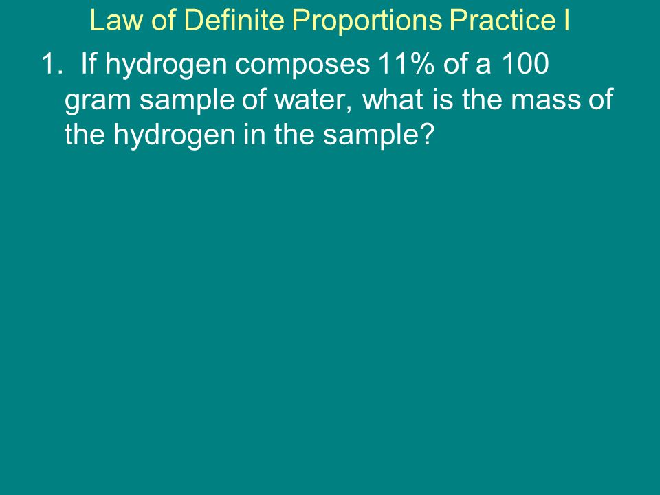 1. If hydrogen composes 11% of a 100 gram sample of water, what is the mass of the hydrogen in the sample? Law of Definite Proportions Practice I