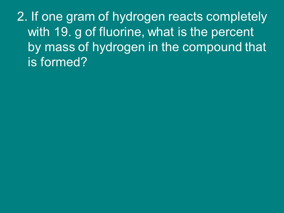 2. If one gram of hydrogen reacts completely with 19.