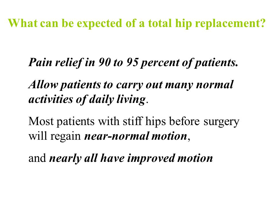 What can be expected of a total hip replacement? Pain relief in 90 to 95 percent of patients. Allow patients to carry out many normal activities of da