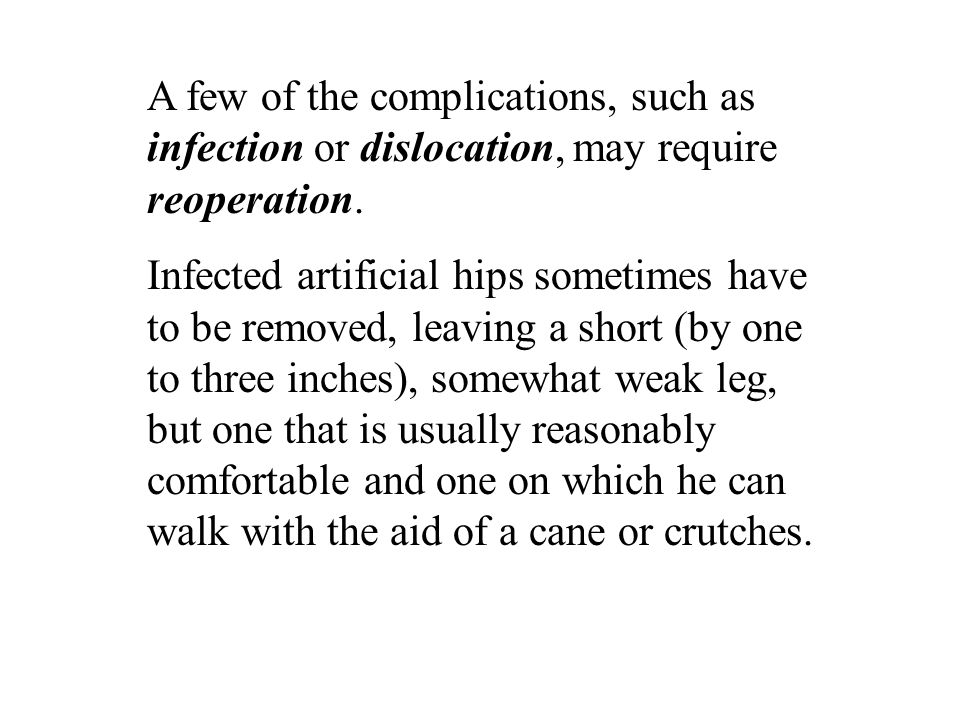 A few of the complications, such as infection or dislocation, may require reoperation. Infected artificial hips sometimes have to be removed, leaving