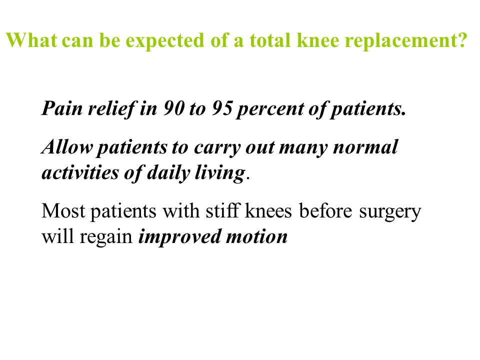 What can be expected of a total knee replacement? Pain relief in 90 to 95 percent of patients. Allow patients to carry out many normal activities of d
