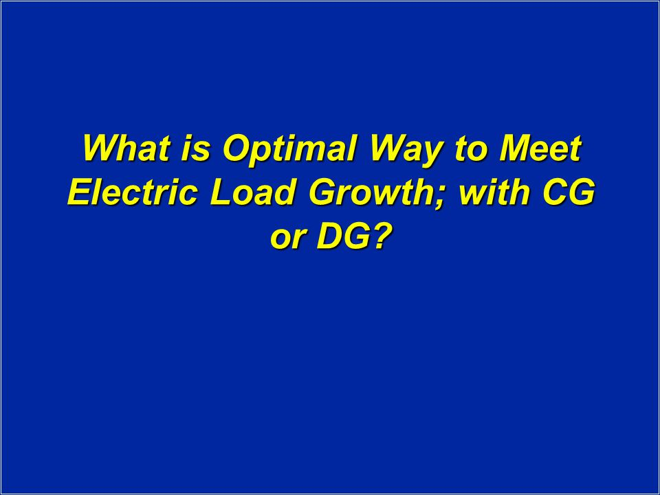 What is Optimal Way to Meet Electric Load Growth; with CG or DG?