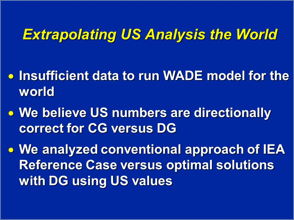 Extrapolating US Analysis the World  Insufficient data to run WADE model for the world  We believe US numbers are directionally correct for CG versus DG  We analyzed conventional approach of IEA Reference Case versus optimal solutions with DG using US values