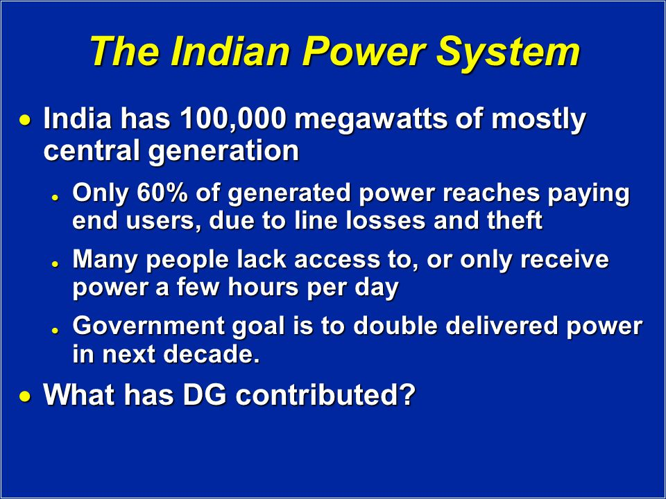 The Indian Power System  India has 100,000 megawatts of mostly central generation Only 60% of generated power reaches paying end users, due to line losses and theft Only 60% of generated power reaches paying end users, due to line losses and theft Many people lack access to, or only receive power a few hours per day Many people lack access to, or only receive power a few hours per day Government goal is to double delivered power in next decade.