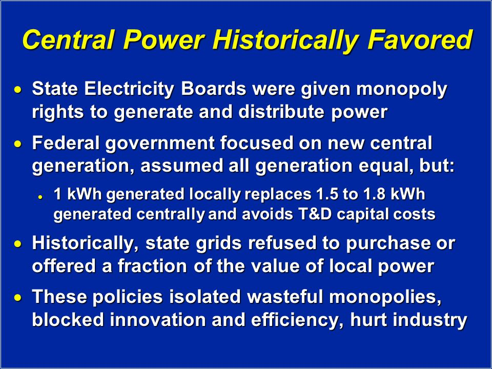 Central Power Historically Favored  State Electricity Boards were given monopoly rights to generate and distribute power  Federal government focused on new central generation, assumed all generation equal, but: 1 kWh generated locally replaces 1.5 to 1.8 kWh generated centrally and avoids T&D capital costs 1 kWh generated locally replaces 1.5 to 1.8 kWh generated centrally and avoids T&D capital costs  Historically, state grids refused to purchase or offered a fraction of the value of local power  These policies isolated wasteful monopolies, blocked innovation and efficiency, hurt industry