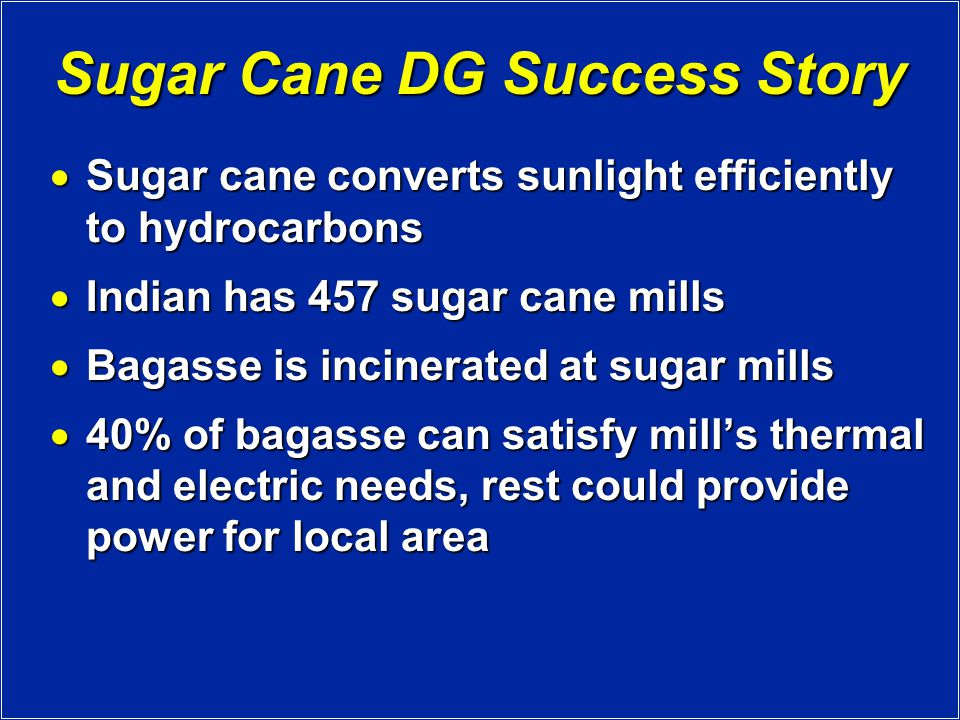 Sugar Cane DG Success Story  Sugar cane converts sunlight efficiently to hydrocarbons  Indian has 457 sugar cane mills  Bagasse is incinerated at sugar mills  40% of bagasse can satisfy mill's thermal and electric needs, rest could provide power for local area