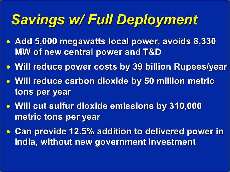 Savings w/ Full Deployment  Add 5,000 megawatts local power, avoids 8,330 MW of new central power and T&D  Will reduce power costs by 39 billion Rupees/year  Will reduce carbon dioxide by 50 million metric tons per year  Will cut sulfur dioxide emissions by 310,000 metric tons per year  Can provide 12.5% addition to delivered power in India, without new government investment