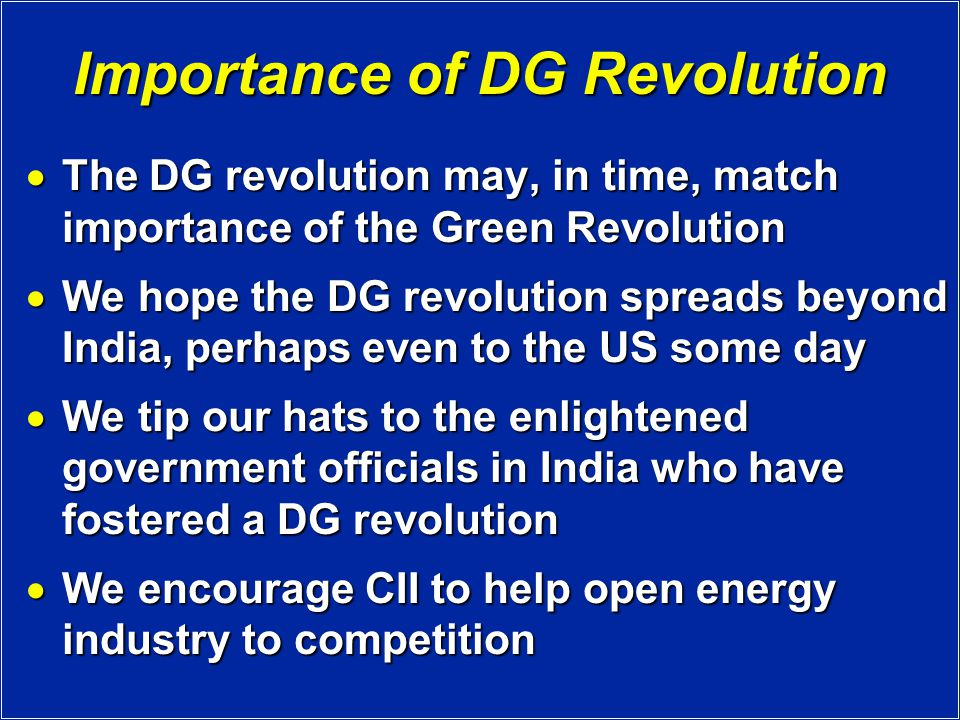 Importance of DG Revolution  The DG revolution may, in time, match importance of the Green Revolution  We hope the DG revolution spreads beyond India, perhaps even to the US some day  We tip our hats to the enlightened government officials in India who have fostered a DG revolution  We encourage CII to help open energy industry to competition