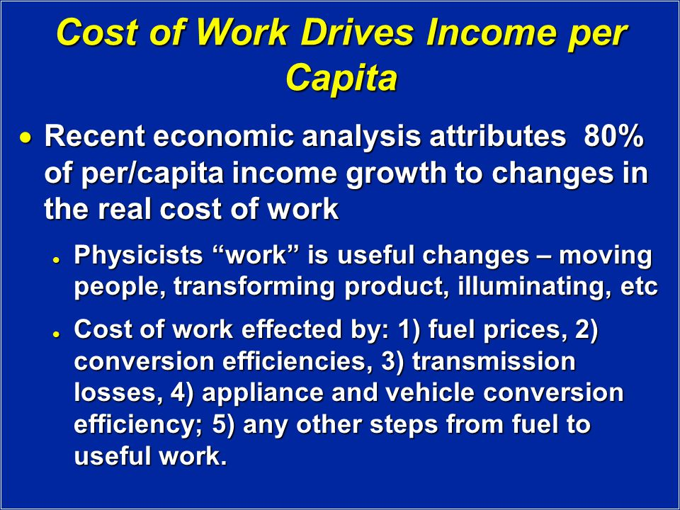 Cost of Work Drives Income per Capita  Recent economic analysis attributes 80% of per/capita income growth to changes in the real cost of work Physicists work is useful changes – moving people, transforming product, illuminating, etc Physicists work is useful changes – moving people, transforming product, illuminating, etc Cost of work effected by: 1) fuel prices, 2) conversion efficiencies, 3) transmission losses, 4) appliance and vehicle conversion efficiency; 5) any other steps from fuel to useful work.