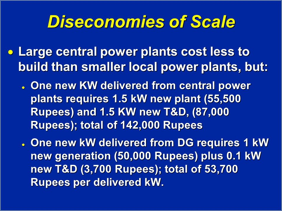 Diseconomies of Scale  Large central power plants cost less to build than smaller local power plants, but: One new KW delivered from central power plants requires 1.5 kW new plant (55,500 Rupees) and 1.5 KW new T&D, (87,000 Rupees); total of 142,000 Rupees One new KW delivered from central power plants requires 1.5 kW new plant (55,500 Rupees) and 1.5 KW new T&D, (87,000 Rupees); total of 142,000 Rupees One new kW delivered from DG requires 1 kW new generation (50,000 Rupees) plus 0.1 kW new T&D (3,700 Rupees); total of 53,700 Rupees per delivered kW.