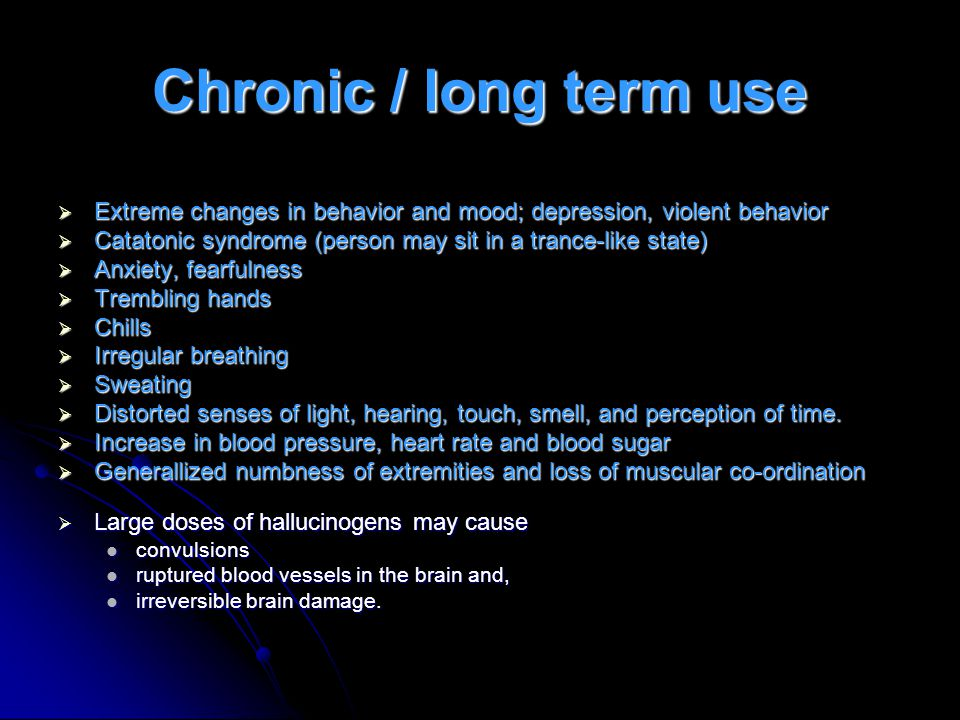 Chronic / long term use  Extreme changes in behavior and mood; depression, violent behavior  Catatonic syndrome (person may sit in a trance-like state)  Anxiety, fearfulness  Trembling hands  Chills  Irregular breathing  Sweating  Distorted senses of light, hearing, touch, smell, and perception of time.