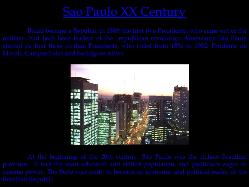 http://www.embratur.gov.br/0-catalogo-imagens/destinos-saopaulo/SP_saopaulo_02_g.jpg Sao Paulo XX Century At the beginning of the 20th century, São Paulo was the richest Brazilian province.