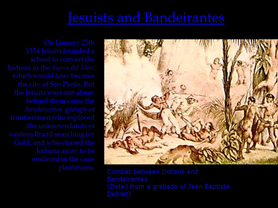 Jesuists and Bandeirantes On January 25th 1554 Jesuits founded a school to convert the Indians in the Sierra del Mar, which would later become the city of Sao Paolo.