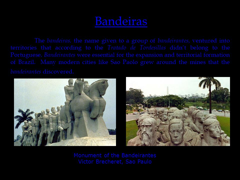 http://www.mre.gov.br/cdbrasil/itamaraty/web/g- geral/imagens/divpol/sudeste/sp02-01.jpg Bandeiras The bandeiras, the name given to a group of bandeirantes, ventured into territories that according to the Tratado de Tordesillas didn't belong to the Portuguese.