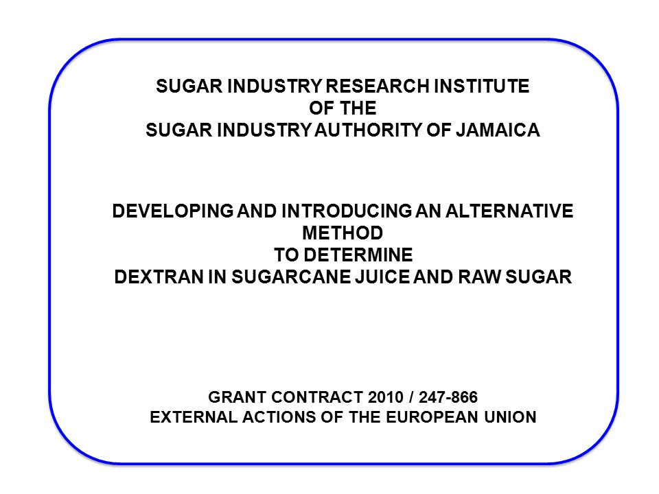 SUGAR INDUSTRY RESEARCH INSTITUTE OF THE SUGAR INDUSTRY AUTHORITY OF JAMAICA DEVELOPING AND INTRODUCING AN ALTERNATIVE METHOD TO DETERMINE DEXTRAN IN SUGARCANE JUICE AND RAW SUGAR GRANT CONTRACT 2010 / 247-866 EXTERNAL ACTIONS OF THE EUROPEAN UNION