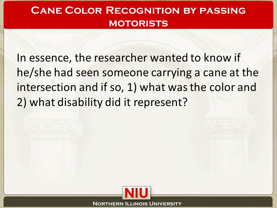 In essence, the researcher wanted to know if he/she had seen someone carrying a cane at the intersection and if so, 1) what was the color and 2) what disability did it represent.