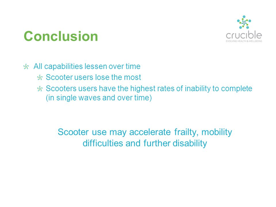 Conclusion All capabilities lessen over time Scooter users lose the most Scooters users have the highest rates of inability to complete (in single waves and over time) Scooter use may accelerate frailty, mobility difficulties and further disability