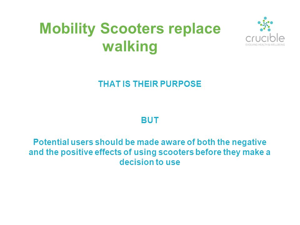 Mobility Scooters replace walking THAT IS THEIR PURPOSE BUT Potential users should be made aware of both the negative and the positive effects of usin