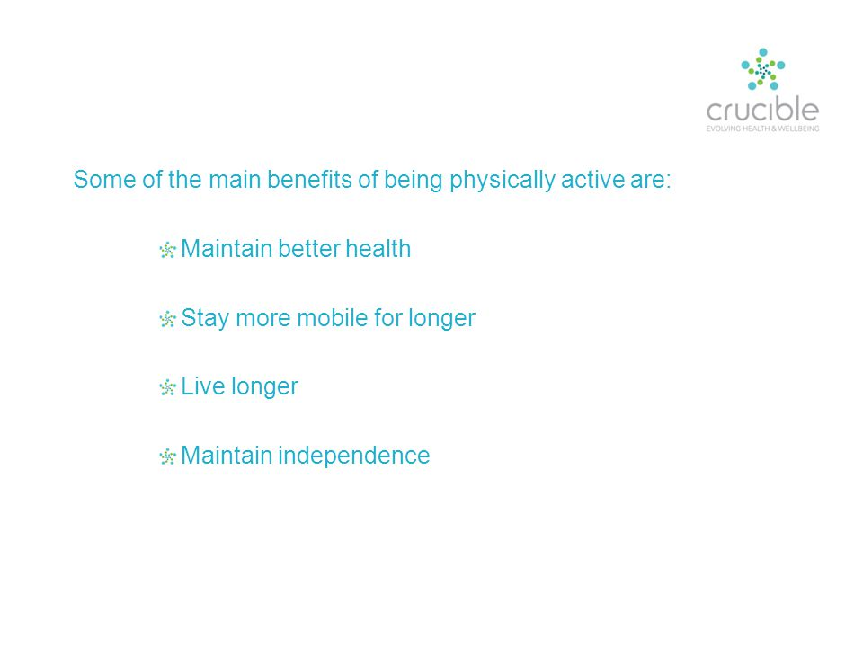 Some of the main benefits of being physically active are: Maintain better health Stay more mobile for longer Live longer Maintain independence