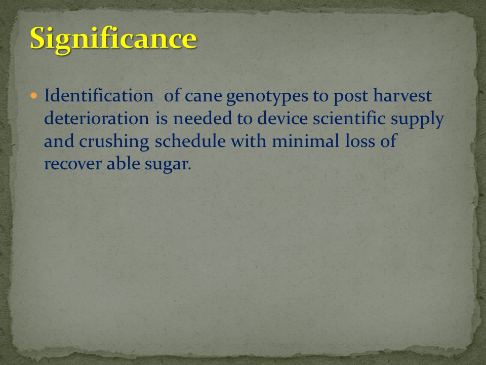 Identification of cane genotypes to post harvest deterioration is needed to device scientific supply and crushing schedule with minimal loss of recove