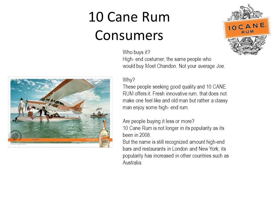 10 Cane Rum Consumers Who buys it. High- end costumer; the same people who would buy Moet Chandon.