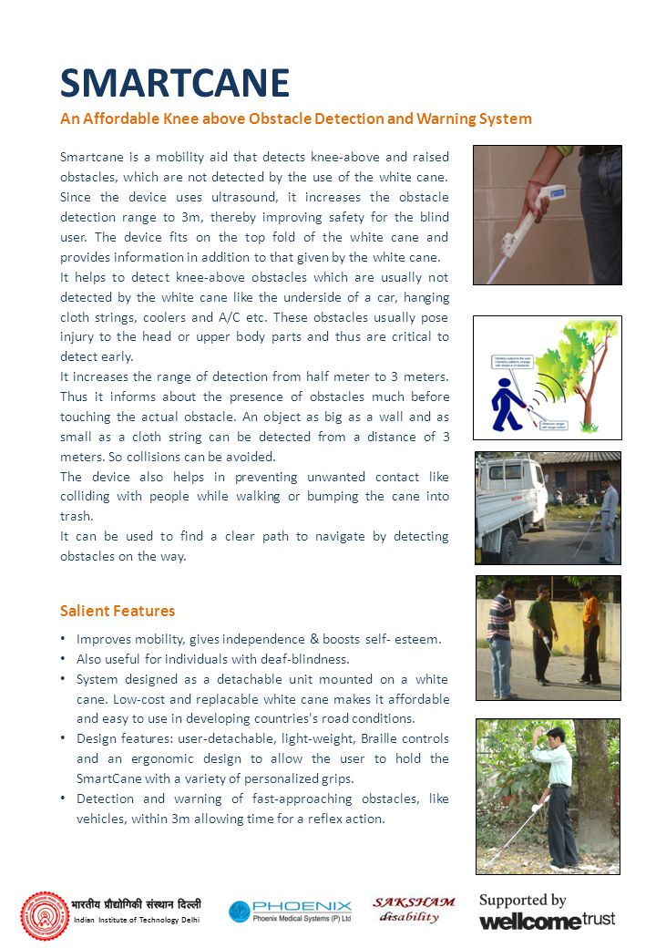 SMARTCANE An Affordable Knee above Obstacle Detection and Warning System Smartcane is a mobility aid that detects knee-above and raised obstacles, which are not detected by the use of the white cane.
