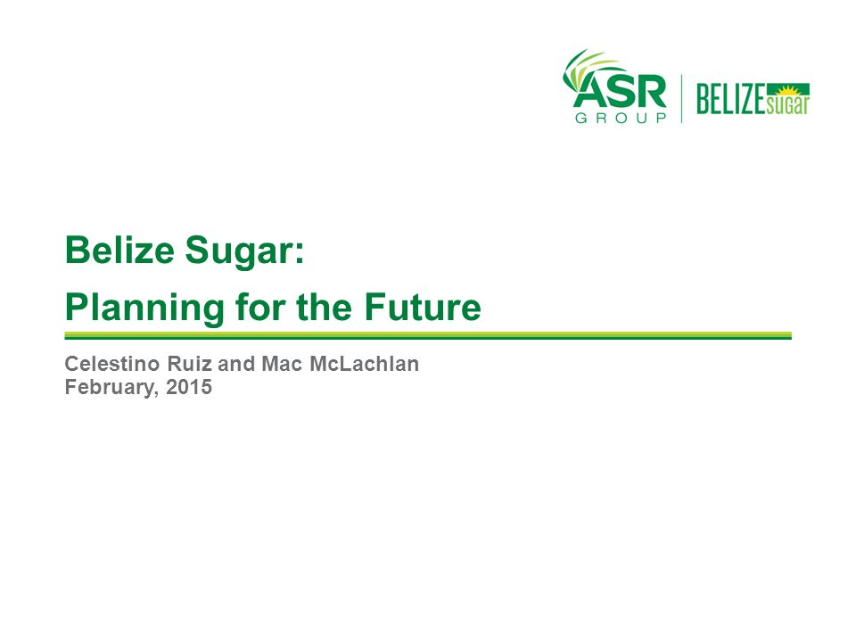 Belize Sugar: Planning for the Future Celestino Ruiz and Mac McLachlan February, 2015