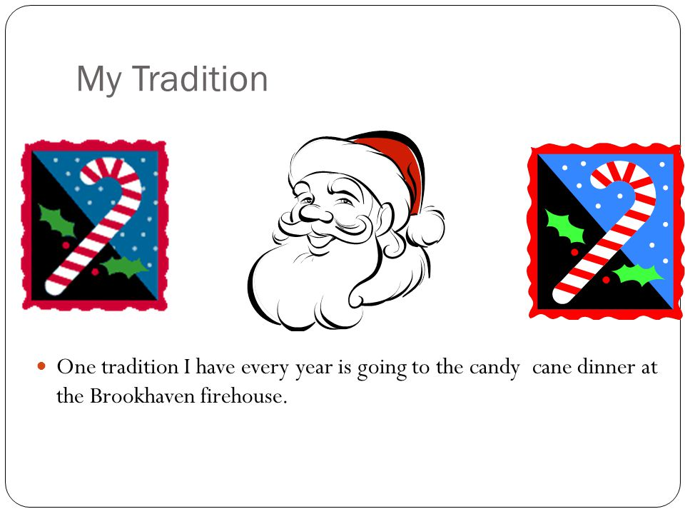 My Tradition One tradition I have every year is going to the candy cane dinner at the Brookhaven firehouse.