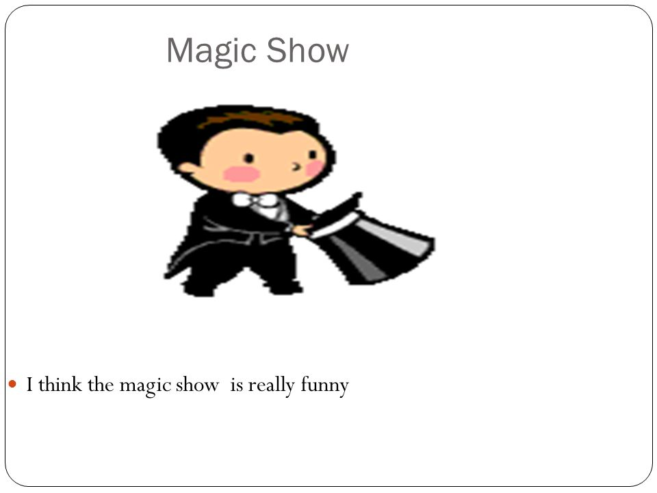Magic Show I think the magic show is really funny
