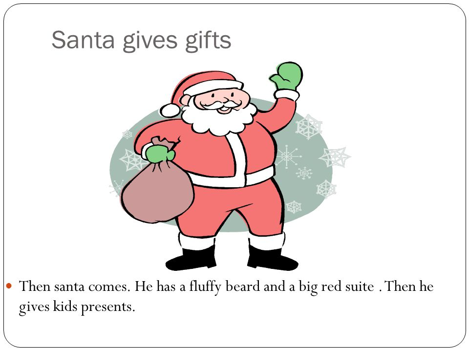 Santa gives gifts Then santa comes. He has a fluffy beard and a big red suite. Then he gives kids presents.