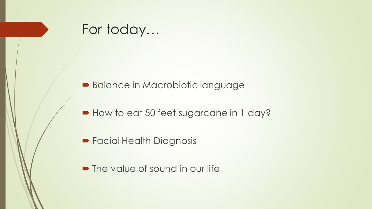 For today…  Balance in Macrobiotic language  How to eat 50 feet sugarcane in 1 day.