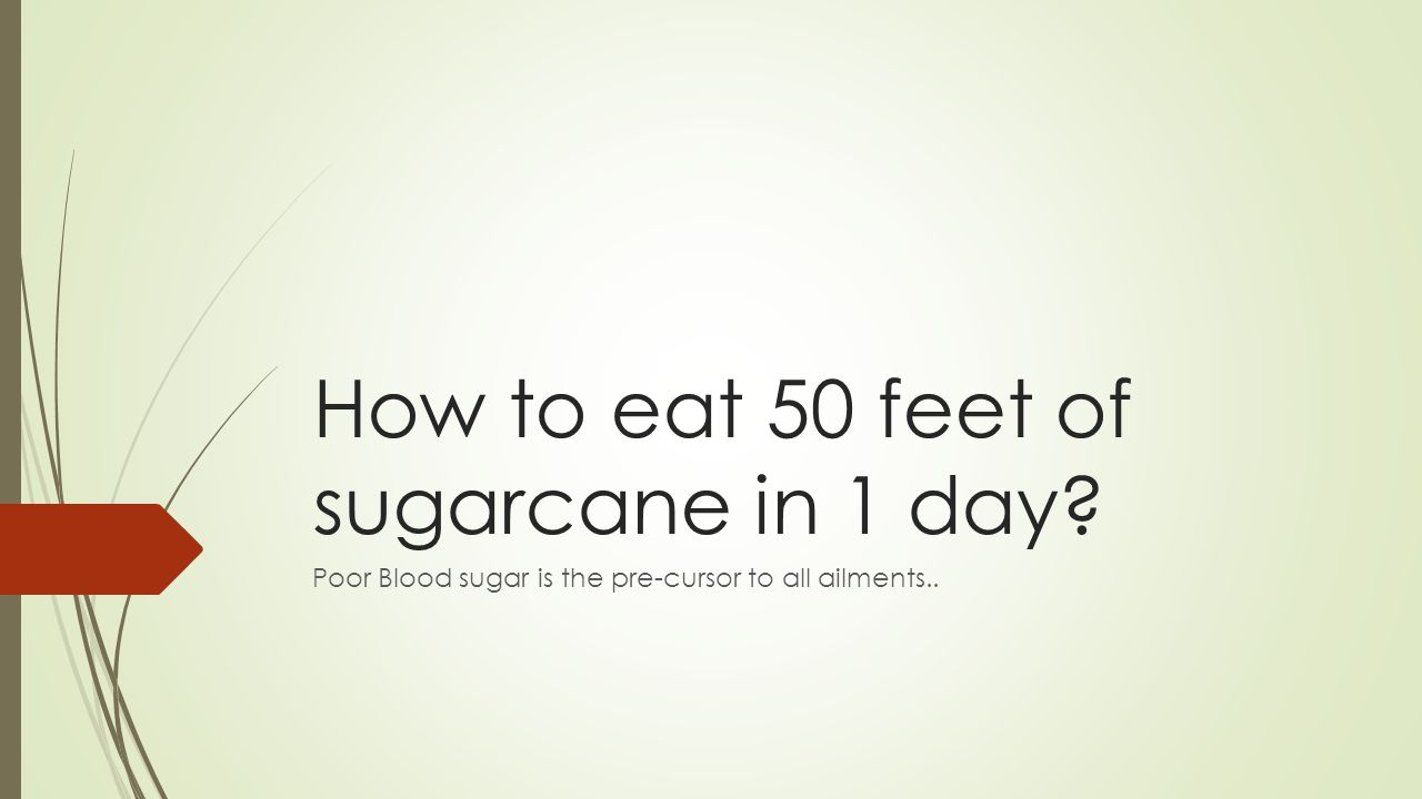 How to eat 50 feet of sugarcane in 1 day Poor Blood sugar is the pre-cursor to all ailments..