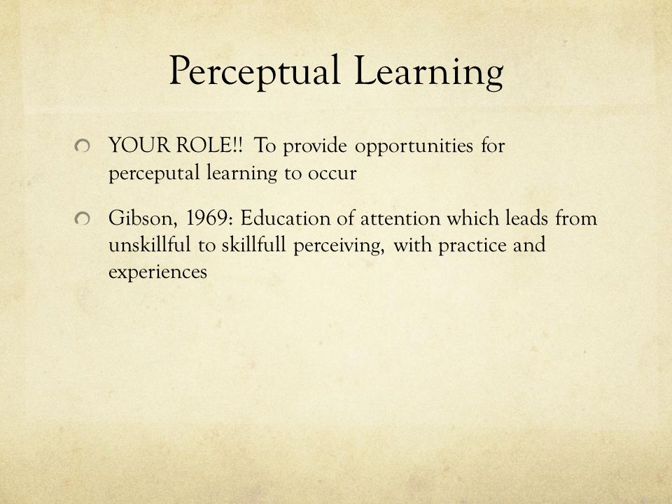 Perceptual Learning YOUR ROLE!! To provide opportunities for perceputal learning to occur Gibson, 1969: Education of attention which leads from unskil