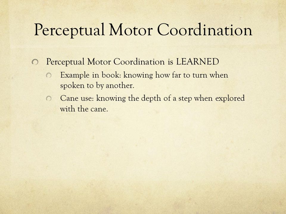 Perceptual Motor Coordination Perceptual Motor Coordination is LEARNED Example in book: knowing how far to turn when spoken to by another. Cane use: k