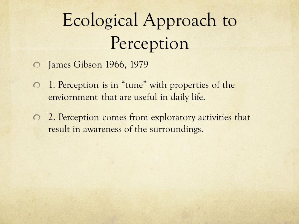 Ecological Approach to Perception James Gibson 1966, 1979 1.