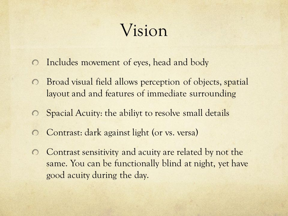 Vision Includes movement of eyes, head and body Broad visual field allows perception of objects, spatial layout and and features of immediate surrounding Spacial Acuity: the abiliyt to resolve small details Contrast: dark against light (or vs.