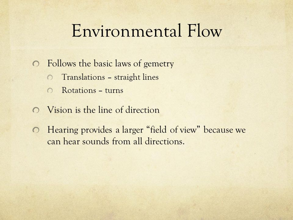 Environmental Flow Follows the basic laws of gemetry Translations – straight lines Rotations – turns Vision is the line of direction Hearing provides a larger field of view because we can hear sounds from all directions.