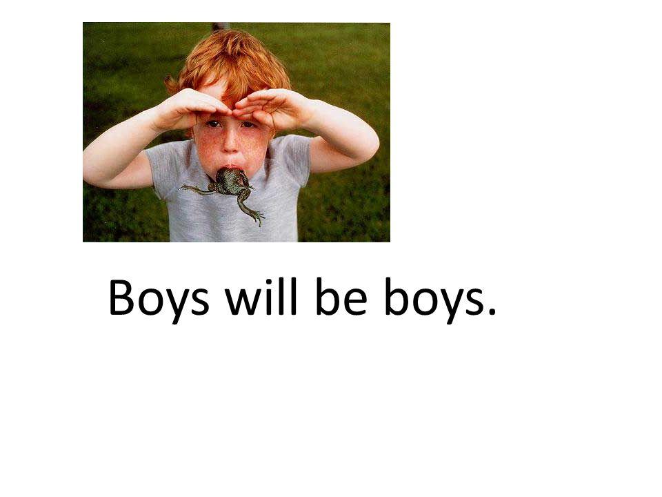 Boys will be boys.