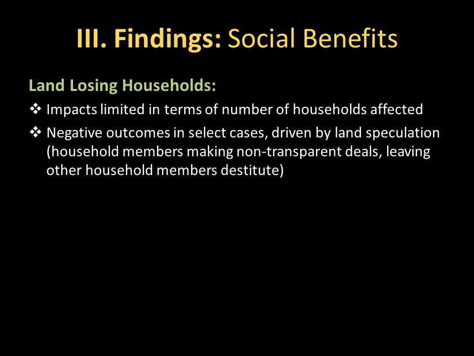 III. Findings: Social Benefits Land Losing Households:  Impacts limited in terms of number of households affected  Negative outcomes in select cases