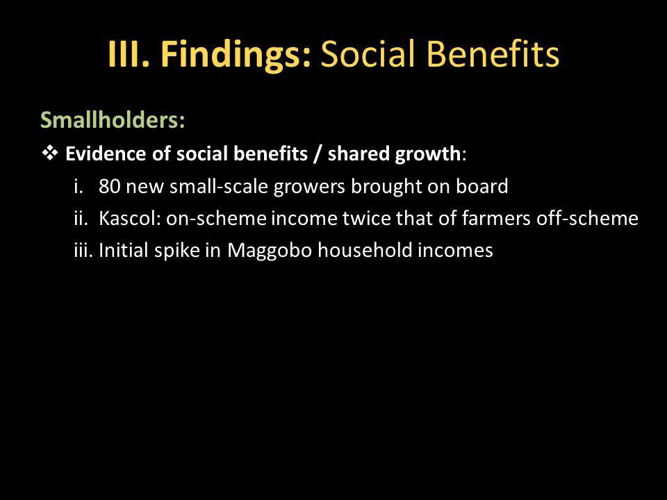 III. Findings: Social Benefits Smallholders:  Evidence of social benefits / shared growth: i.80 new small-scale growers brought on board ii.Kascol: o