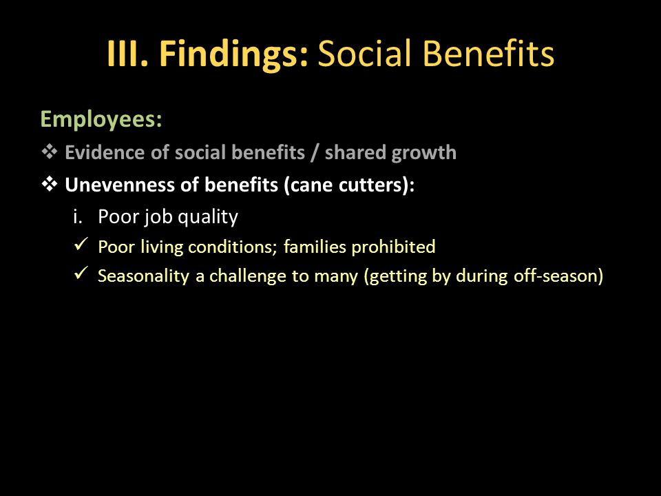 III. Findings: Social Benefits Employees:  Evidence of social benefits / shared growth  Unevenness of benefits (cane cutters): i.Poor job quality Po