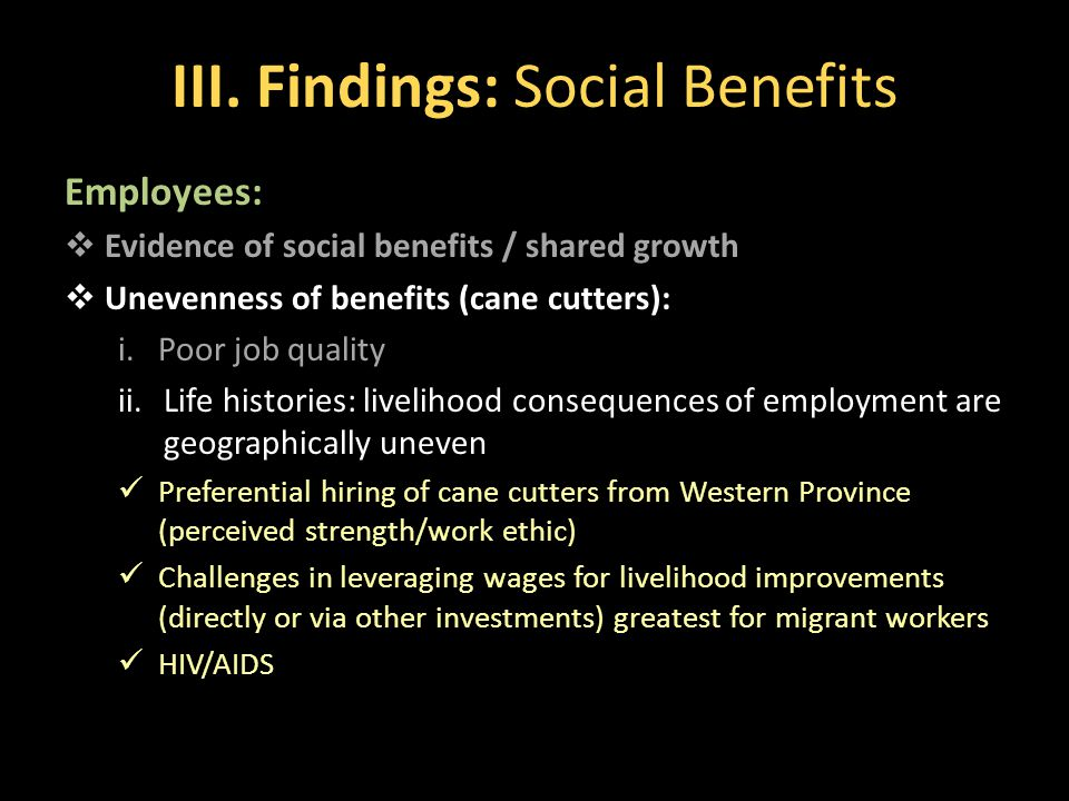 III. Findings: Social Benefits Employees:  Evidence of social benefits / shared growth  Unevenness of benefits (cane cutters): i.Poor job quality ii