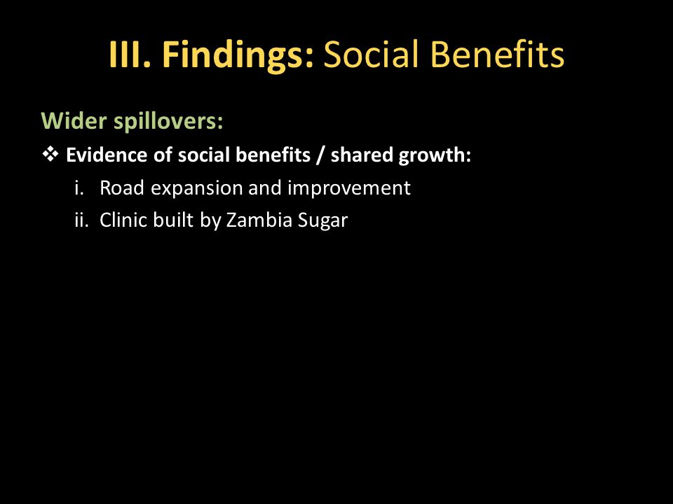 III. Findings: Social Benefits Wider spillovers:  Evidence of social benefits / shared growth: i.Road expansion and improvement ii.Clinic built by Za