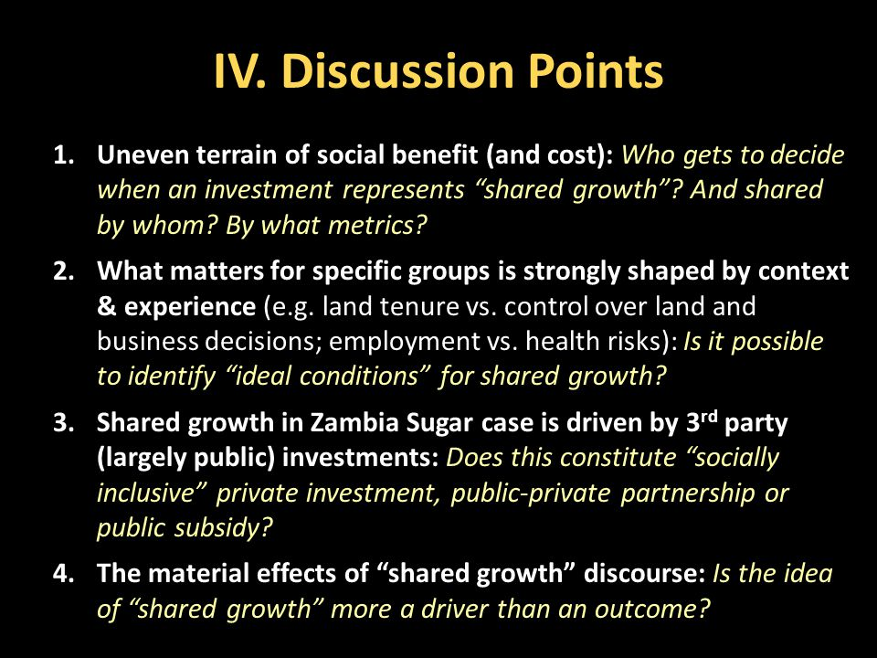 """IV. Discussion Points 1.Uneven terrain of social benefit (and cost): Who gets to decide when an investment represents """"shared growth""""? And shared by w"""