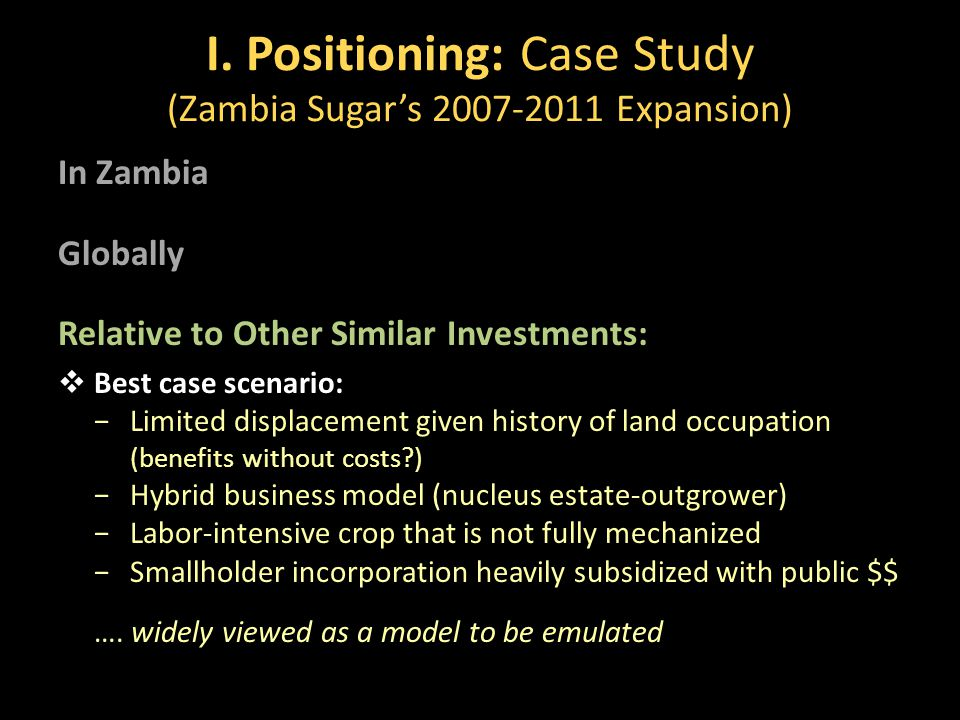 I. Positioning: Case Study (Zambia Sugar's 2007-2011 Expansion) In Zambia Globally Relative to Other Similar Investments:  Best case scenario: −Limit
